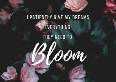 I patiently give my dreams everything they need to bloom